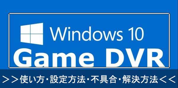Game DVRの使い方と設定方法 | ゲームDVR利用中に発生した不具合と解決方法